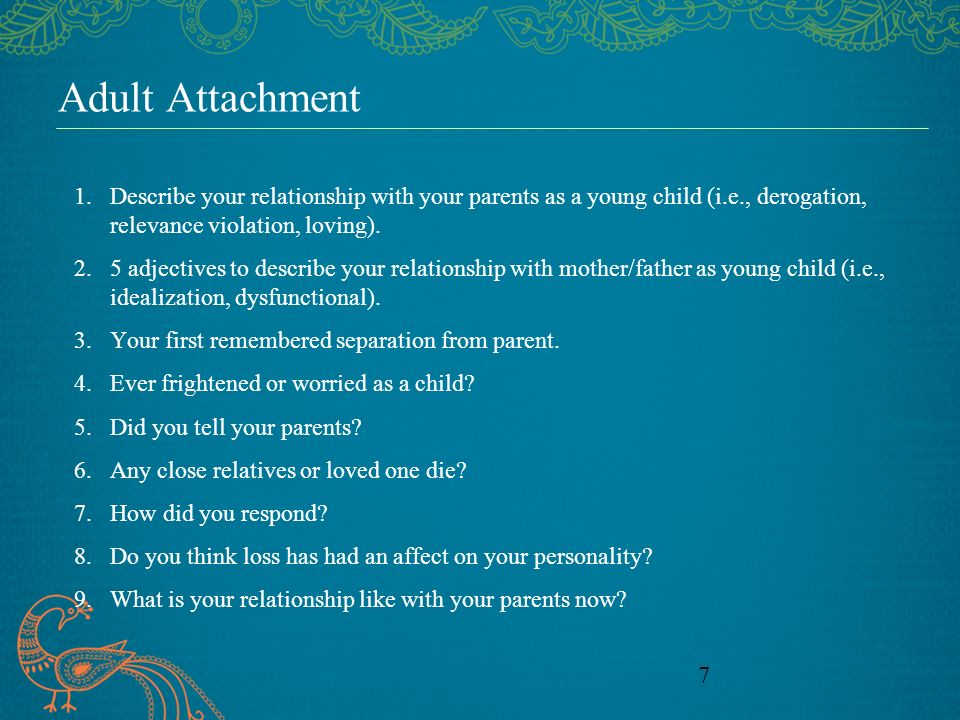 7 Adult Attachment 1.Describe your relationship with your parents as a young child (i.e., derogation, relevance violation, loving).