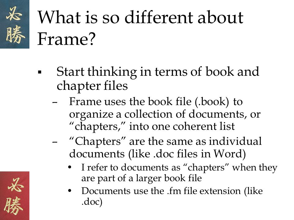 What is so different about Frame? Start thinking in terms of book and chapter files –Frame uses the book file (.book) to organize a collection of docu