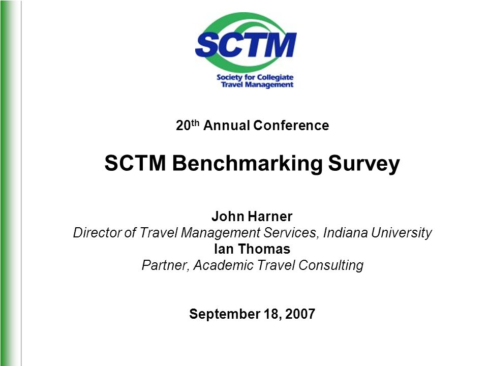 20 th Annual Conference SCTM Benchmarking Survey John Harner Director of Travel Management Services, Indiana University Ian Thomas Partner, Academic Travel Consulting September 18, 2007