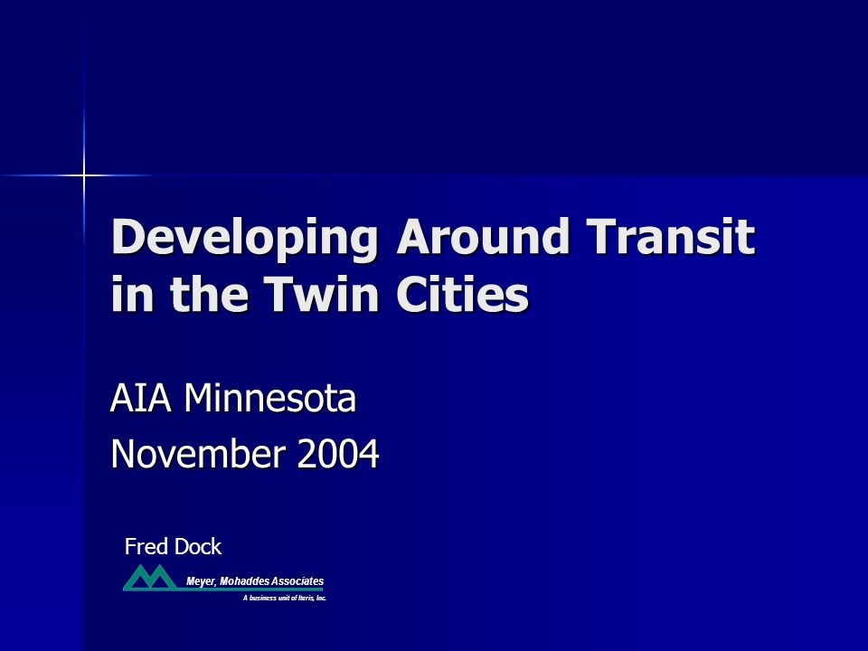Meyer, Mohaddes Associates Developing Around Transit in the Twin Cities AIA Minnesota November 2004 Fred Dock A business unit of Iteris, Inc.