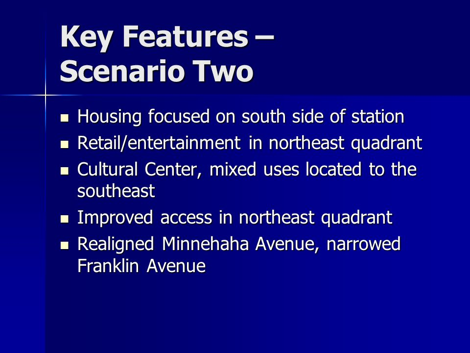 Key Features – Scenario Two Housing focused on south side of station Housing focused on south side of station Retail/entertainment in northeast quadrant Retail/entertainment in northeast quadrant Cultural Center, mixed uses located to the southeast Cultural Center, mixed uses located to the southeast Improved access in northeast quadrant Improved access in northeast quadrant Realigned Minnehaha Avenue, narrowed Franklin Avenue Realigned Minnehaha Avenue, narrowed Franklin Avenue