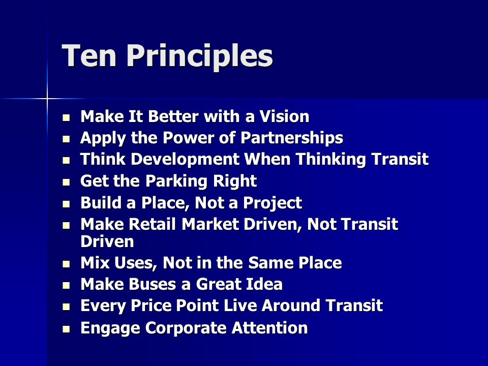 Ten Principles Make It Better with a Vision Make It Better with a Vision Apply the Power of Partnerships Apply the Power of Partnerships Think Development When Thinking Transit Think Development When Thinking Transit Get the Parking Right Get the Parking Right Build a Place, Not a Project Build a Place, Not a Project Make Retail Market Driven, Not Transit Driven Make Retail Market Driven, Not Transit Driven Mix Uses, Not in the Same Place Mix Uses, Not in the Same Place Make Buses a Great Idea Make Buses a Great Idea Every Price Point Live Around Transit Every Price Point Live Around Transit Engage Corporate Attention Engage Corporate Attention