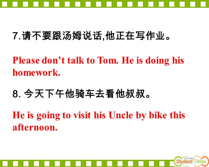 7., 8. Please dont talk to Tom. He is doing his homework. He is going to visit his Uncle by bike this afternoon.