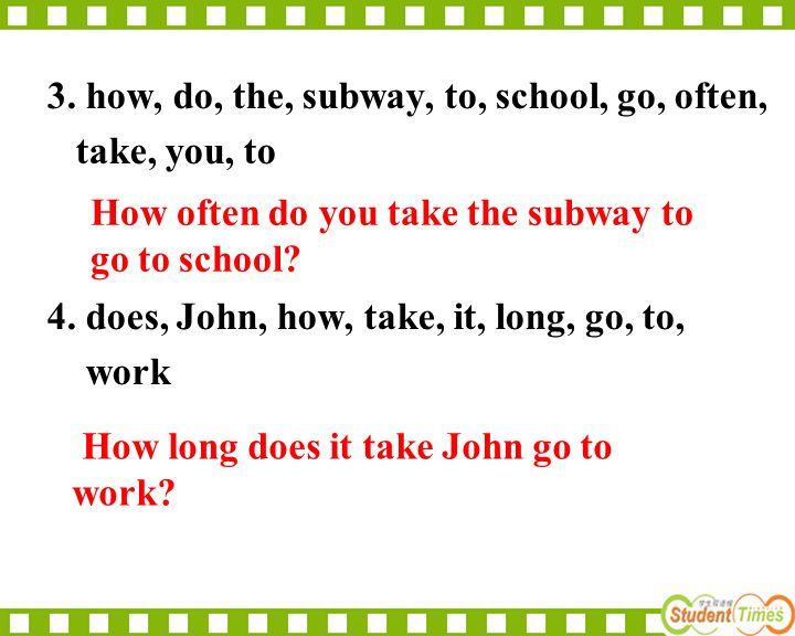 3. how, do, the, subway, to, school, go, often, take, you, to 4. does, John, how, take, it, long, go, to, work How often do you take the subway to go