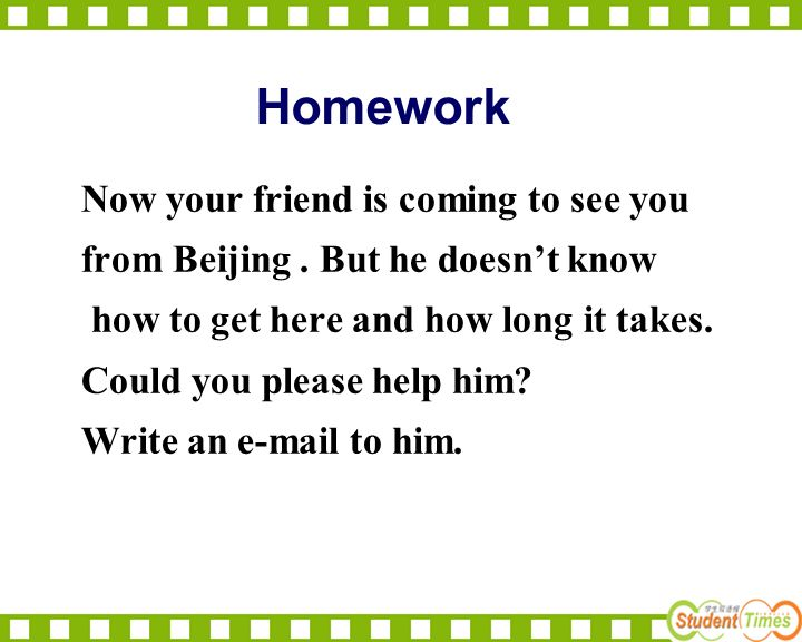 Homework Now your friend is coming to see you from Beijing. But he doesnt know how to get here and how long it takes. Could you please help him? Write