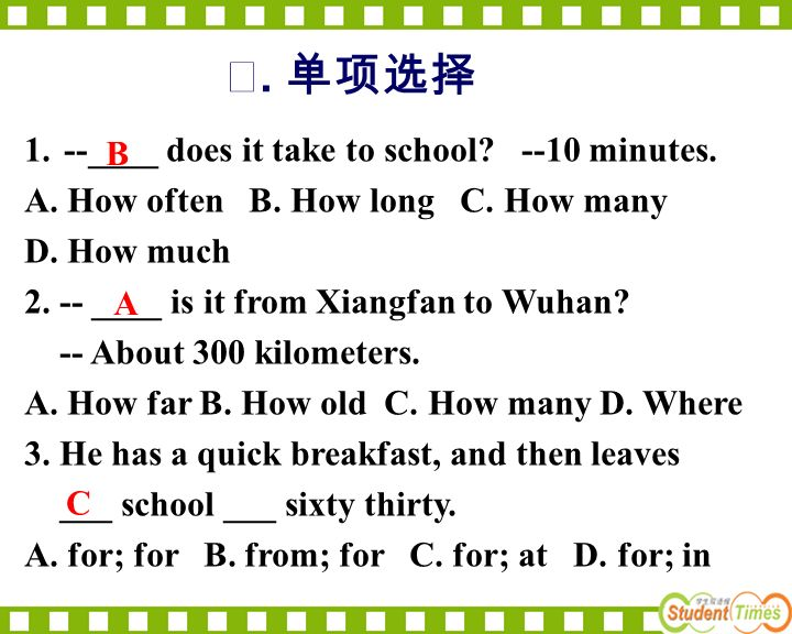 . 1.--____ does it take to school? --10 minutes. A. How often B. How long C. How many D. How much 2. -- ____ is it from Xiangfan to Wuhan? -- About 30