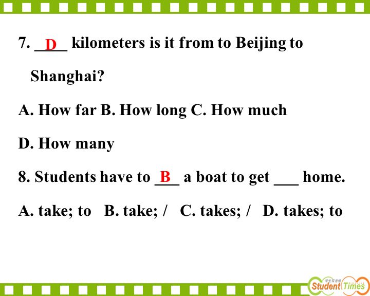 7. ____ kilometers is it from to Beijing to Shanghai? A. How far B. How long C. How much D. How many 8. Students have to ___ a boat to get ___ home. A