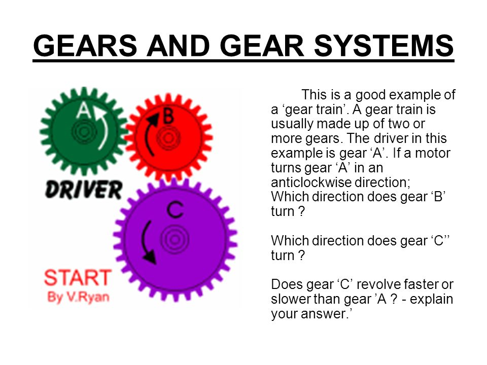 GEARS AND GEAR SYSTEMS This is a good example of a gear train. A gear train is usually made up of two or more gears. The driver in this example is gea