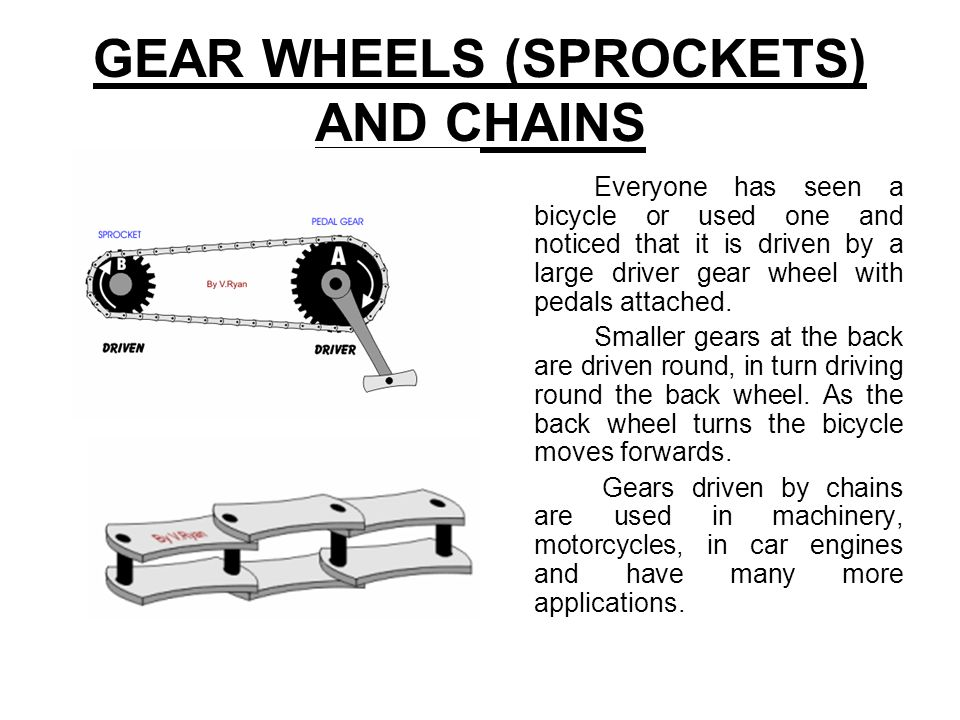 GEAR WHEELS (SPROCKETS) AND CHAINS Everyone has seen a bicycle or used one and noticed that it is driven by a large driver gear wheel with pedals atta