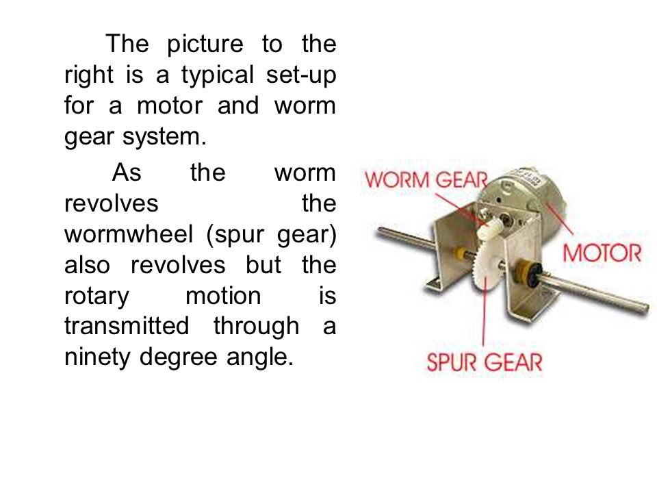 The picture to the right is a typical set-up for a motor and worm gear system. As the worm revolves the wormwheel (spur gear) also revolves but the ro