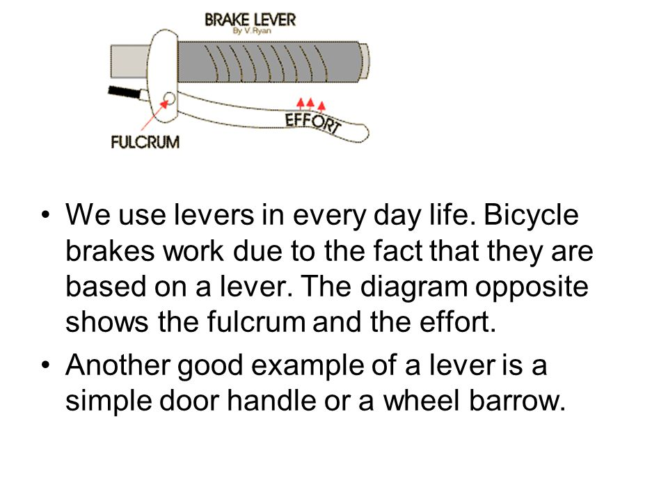 We use levers in every day life. Bicycle brakes work due to the fact that they are based on a lever. The diagram opposite shows the fulcrum and the ef