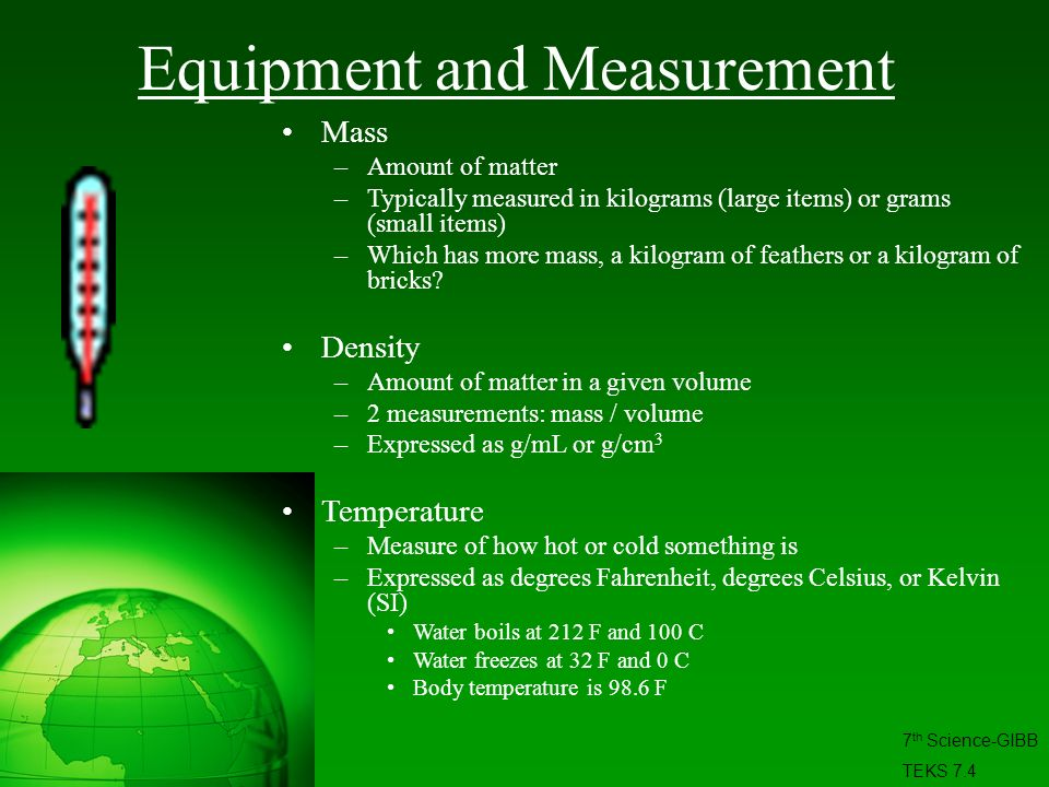 Equipment and Measurement Mass –Amount of matter –Typically measured in kilograms (large items) or grams (small items) –Which has more mass, a kilogra