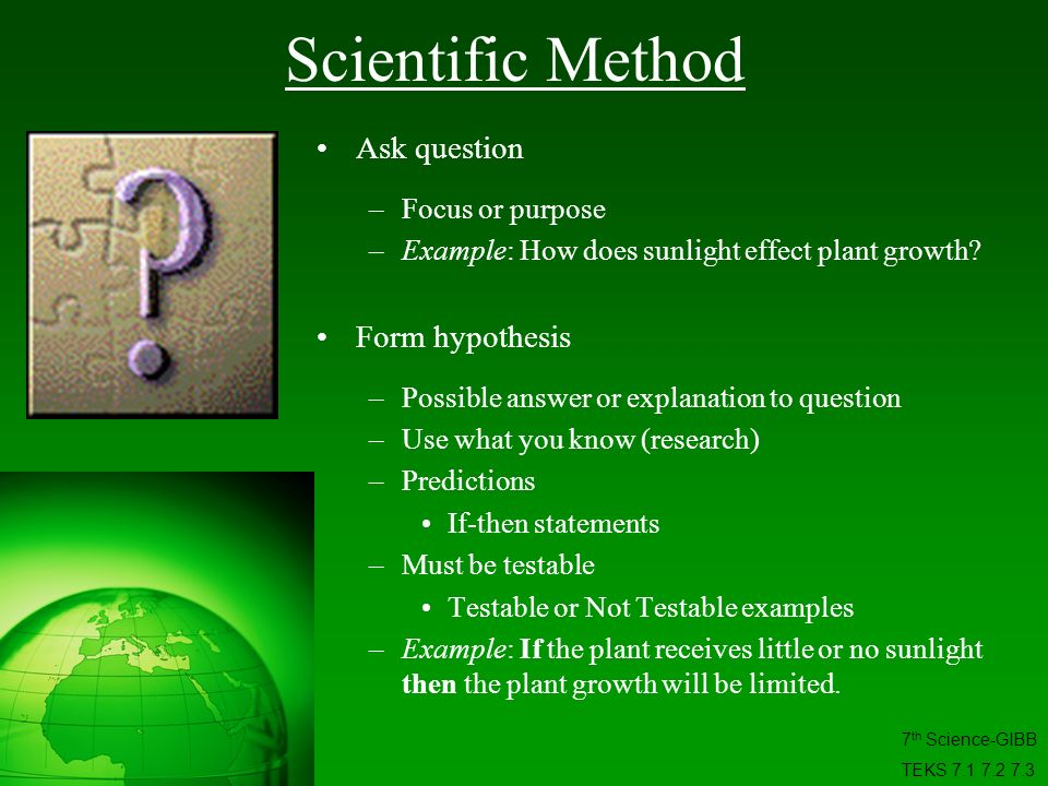 Ask question –Focus or purpose –Example: How does sunlight effect plant growth? Form hypothesis –Possible answer or explanation to question –Use what