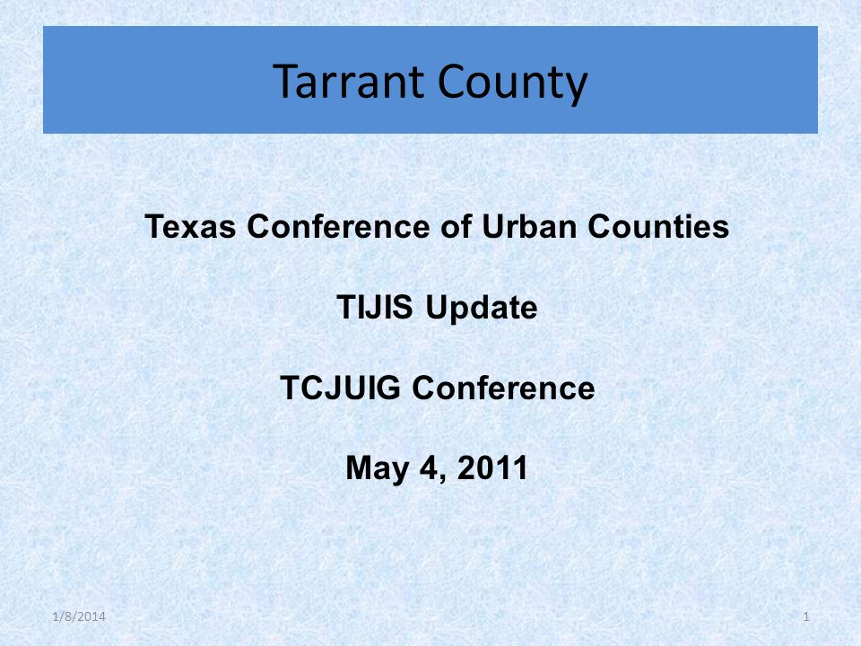 Texas Conference of Urban Counties TIJIS Update TCJUIG Conference May 4, 2011 Tarrant County 1/8/20141