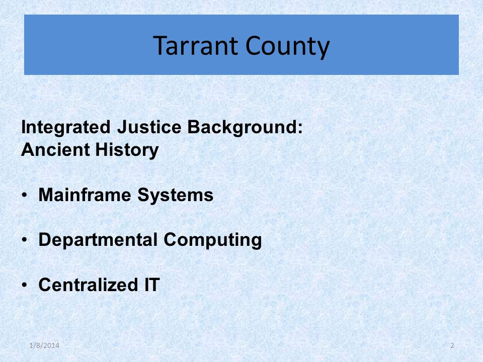 Integrated Justice Background: Ancient History Mainframe Systems Departmental Computing Centralized IT Tarrant County 1/8/20142