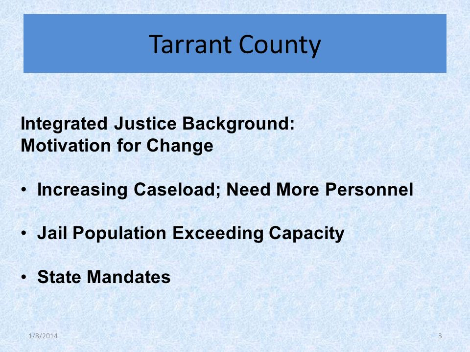 Integrated Justice Background: Motivation for Change Increasing Caseload; Need More Personnel Jail Population Exceeding Capacity State Mandates Tarrant County 1/8/20143