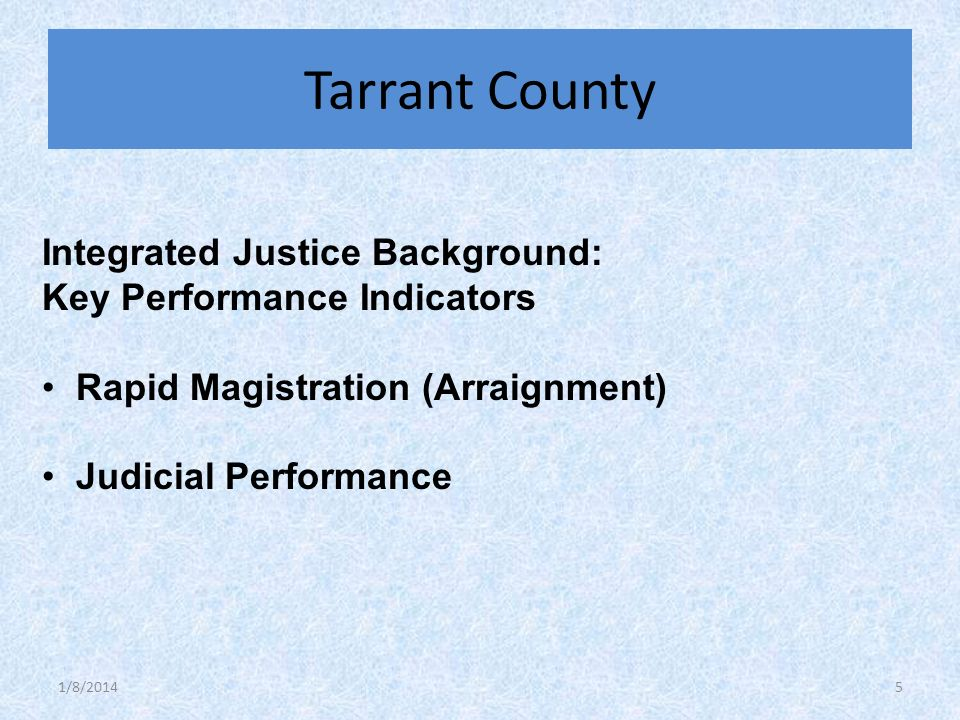 Integrated Justice Background: Key Performance Indicators Rapid Magistration (Arraignment) Judicial Performance Tarrant County 1/8/20145