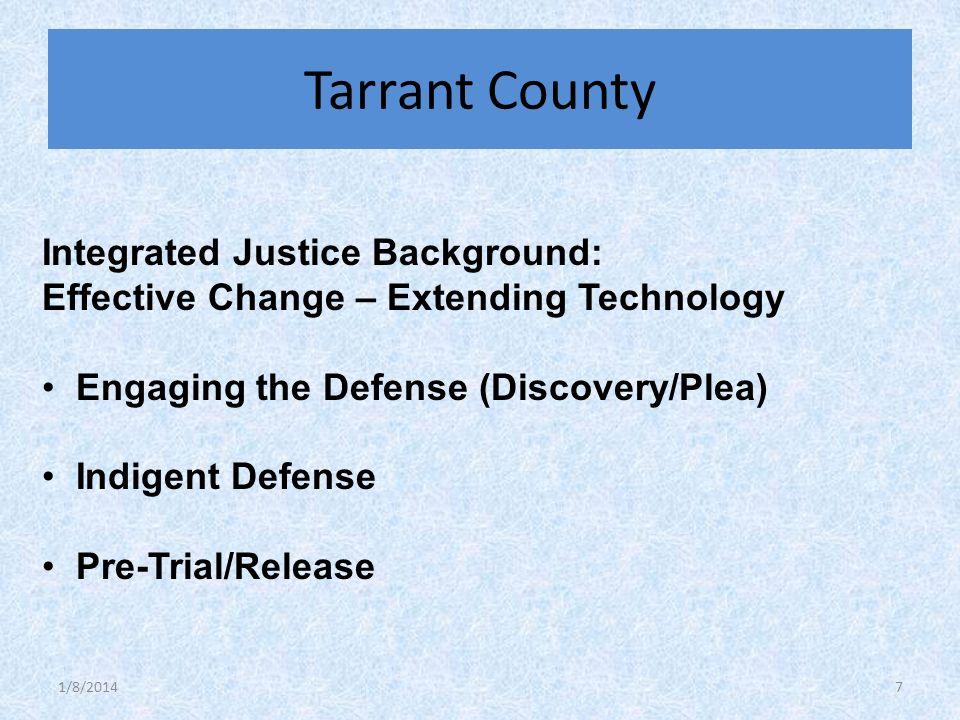 Integrated Justice Background: Effective Change – Extending Technology Engaging the Defense (Discovery/Plea) Indigent Defense Pre-Trial/Release Tarrant County 1/8/20147
