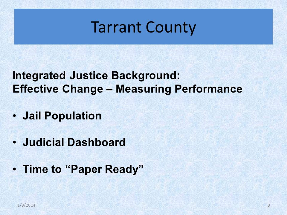 Integrated Justice Background: Effective Change – Measuring Performance Jail Population Judicial Dashboard Time to Paper Ready Tarrant County 1/8/20148