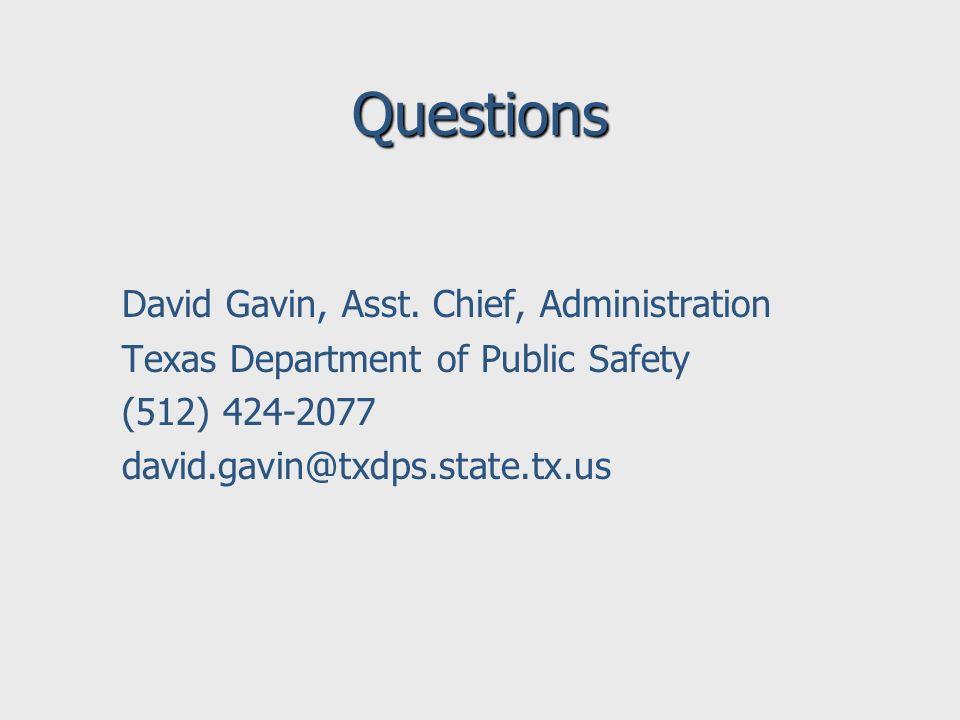 Questions David Gavin, Asst. Chief, Administration Texas Department of Public Safety (512) 424-2077 david.gavin@txdps.state.tx.us