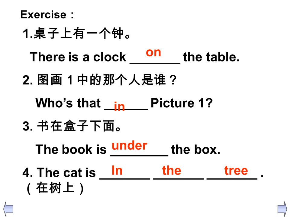 Exercise 1. There is a clock _______ the table. 2. Whos that ______ Picture 1? 3. The book is ________ the box. 4. The cat is _______ _______ _______.