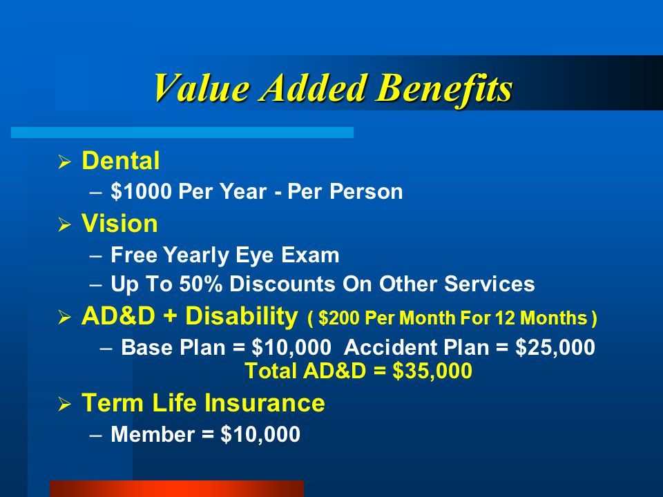 Value Added Benefits Dental –$1000 Per Year - Per Person Vision –Free Yearly Eye Exam –Up To 50% Discounts On Other Services AD&D + Disability ( $200 Per Month For 12 Months ) –Base Plan = $10,000 Accident Plan = $25,000 Total AD&D = $35,000 Term Life Insurance –Member = $10,000