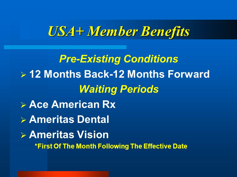 USA+ Member Benefits Pre-Existing Conditions 12 Months Back-12 Months Forward Waiting Periods Ace American Rx Ameritas Dental Ameritas Vision *First Of The Month Following The Effective Date