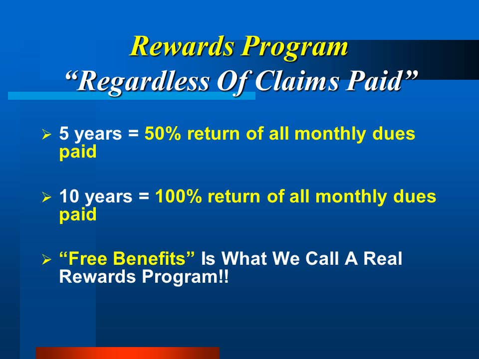 Rewards Program Regardless Of Claims Paid 5 years = 50% return of all monthly dues paid 10 years = 100% return of all monthly dues paid Free Benefits Is What We Call A Real Rewards Program!!