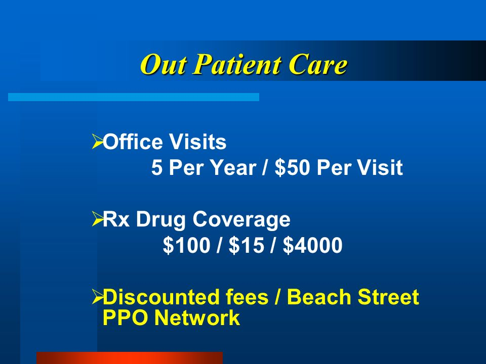 Out Patient Care Office Visits 5 Per Year / $50 Per Visit Rx Drug Coverage $100 / $15 / $4000 Discounted fees / Beach Street PPO Network
