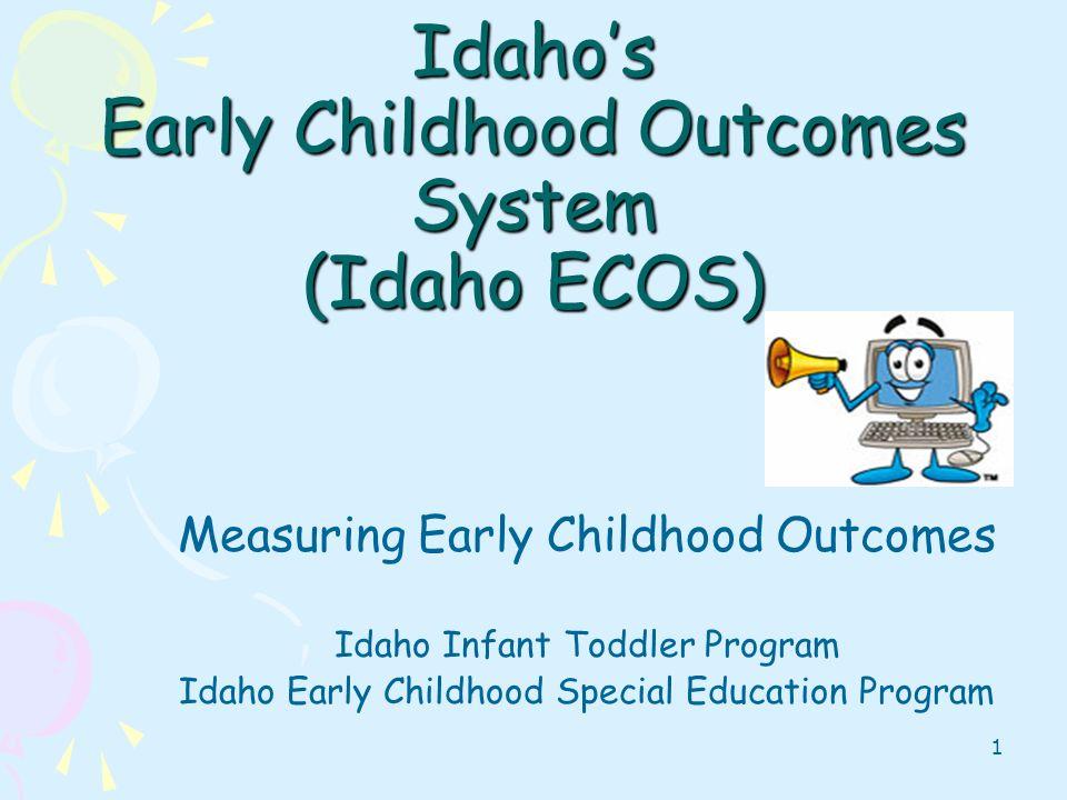 1 Idahos Early Childhood Outcomes System (Idaho ECOS) Measuring Early Childhood Outcomes Idaho Infant Toddler Program Idaho Early Childhood Special Ed