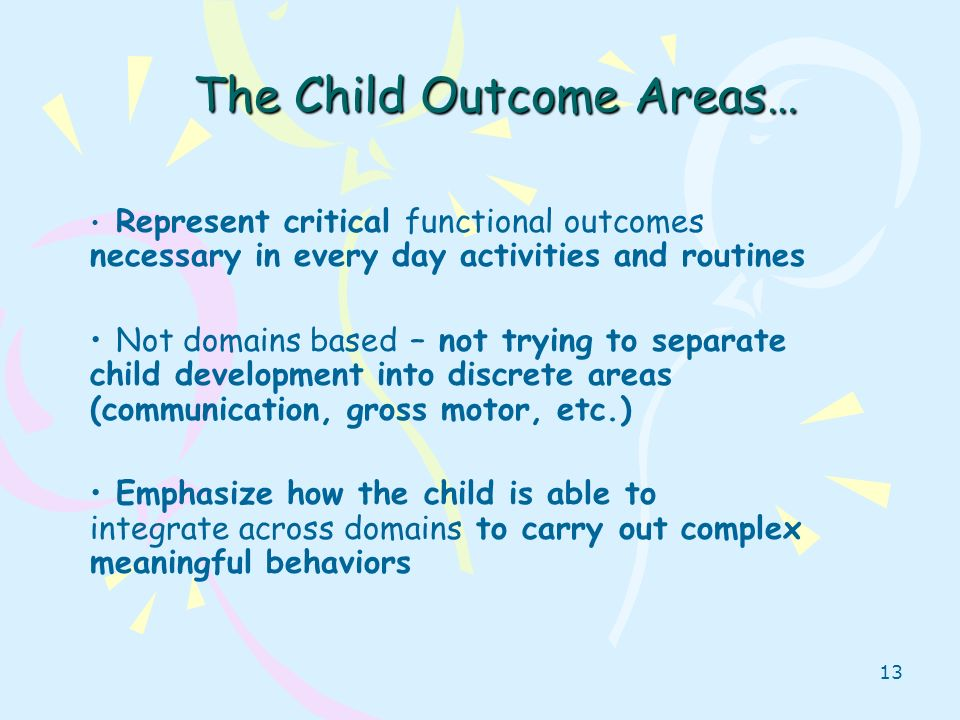 13 The Child Outcome Areas… Represent critical functional outcomes necessary in every day activities and routines Not domains based – not trying to se