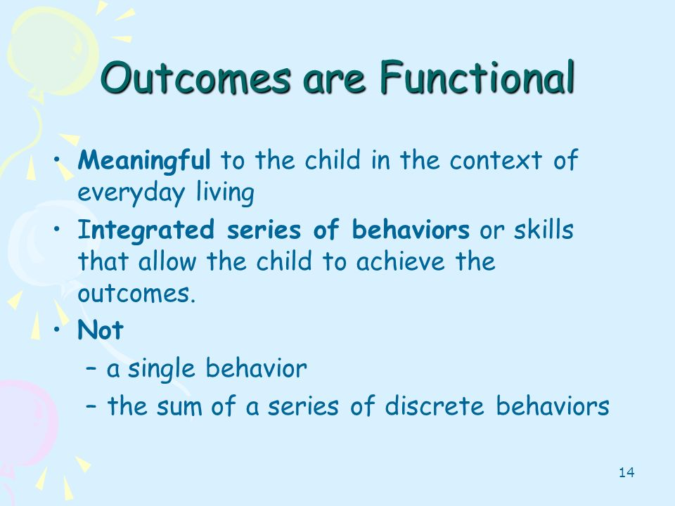 14 Outcomes are Functional Meaningful to the child in the context of everyday living Integrated series of behaviors or skills that allow the child to