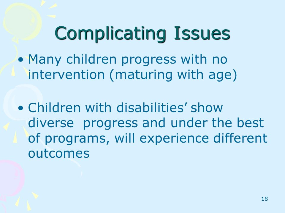 18 Complicating Issues Many children progress with no intervention (maturing with age) Children with disabilities show diverse progress and under the