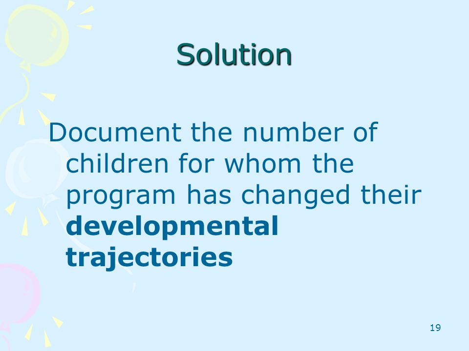 19 Solution Document the number of children for whom the program has changed their developmental trajectories