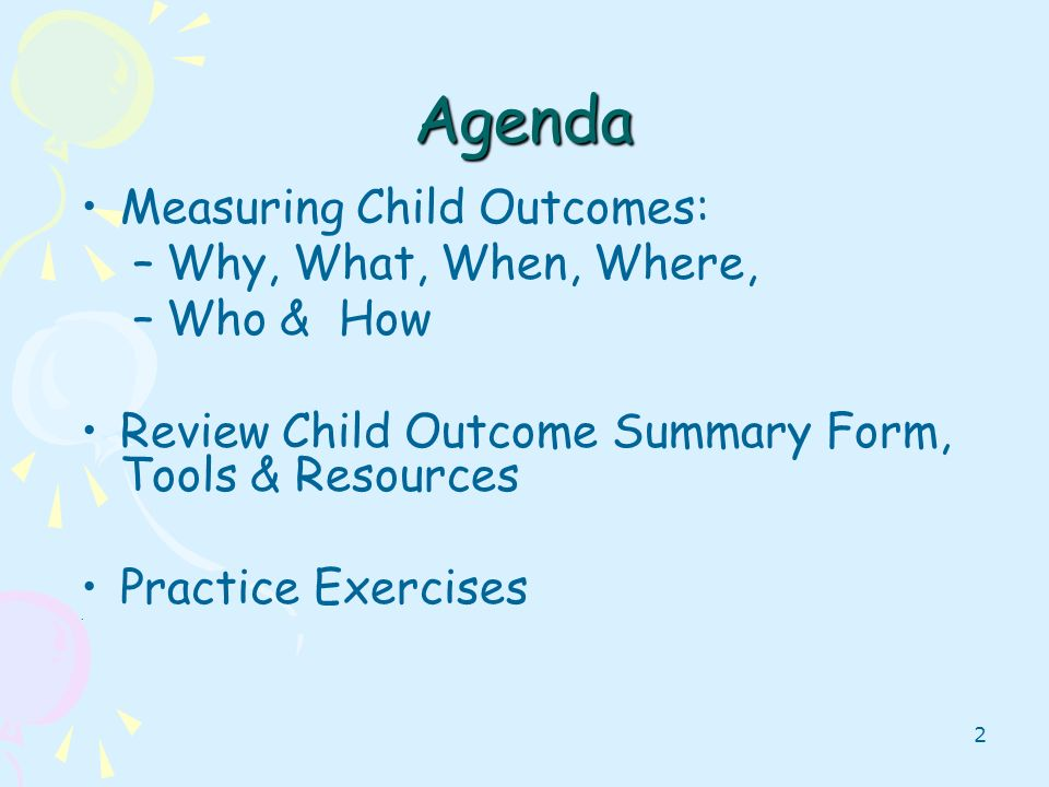2 Agenda Measuring Child Outcomes: –Why, What, When, Where, –Who & How Review Child Outcome Summary Form, Tools & Resources Practice Exercises