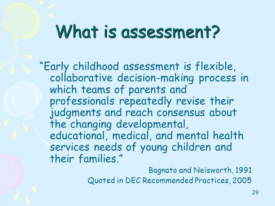 29 What is assessment? Early childhood assessment is flexible, collaborative decision-making process in which teams of parents and professionals repea