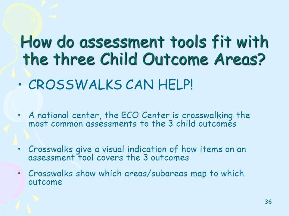 36 How do assessment tools fit with the three Child Outcome Areas? CROSSWALKS CAN HELP! A national center, the ECO Center is crosswalking the most com