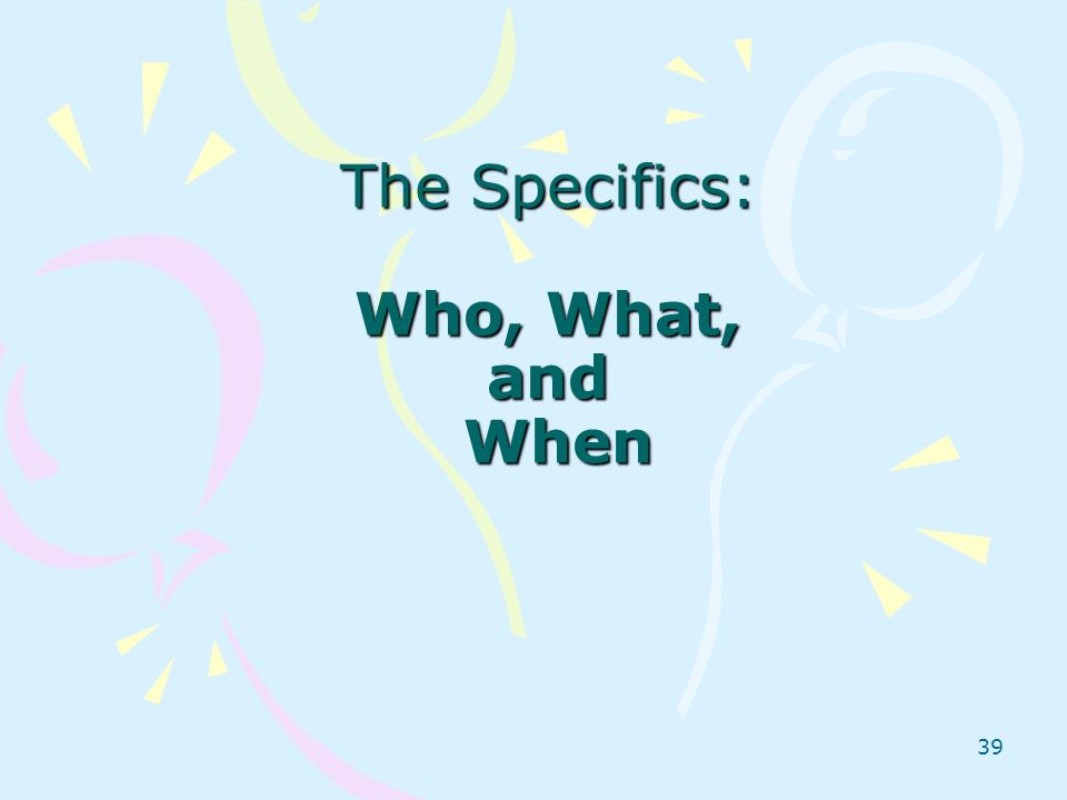 39 The Specifics: Who, What, and When
