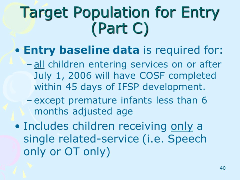 40 Target Population for Entry (Part C) Entry baseline data is required for: –all children entering services on or after July 1, 2006 will have COSF c