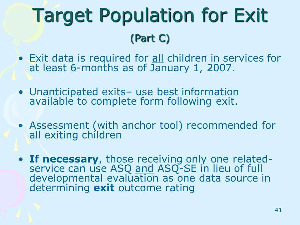 41 Target Population for Exit (Part C) Exit data is required for all children in services for at least 6-months as of January 1, 2007. Unanticipated e