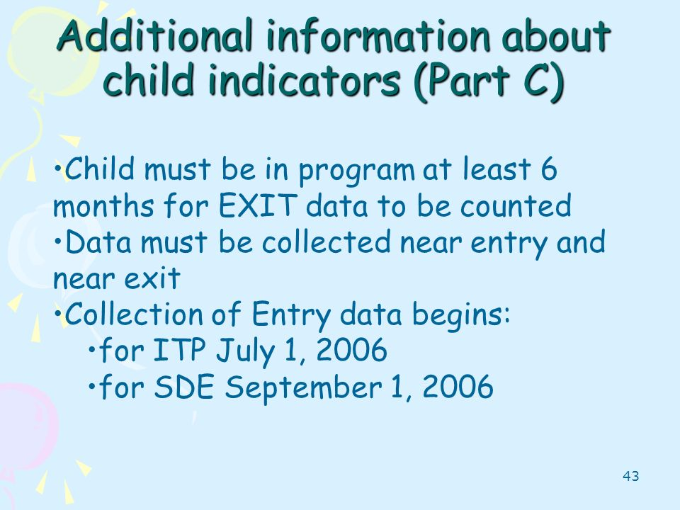 43 Additional information about child indicators (Part C) Child must be in program at least 6 months for EXIT data to be counted Data must be collecte
