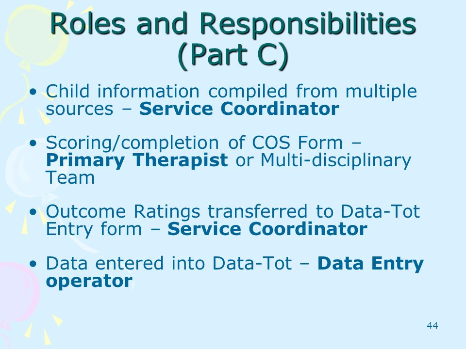 44 Roles and Responsibilities (Part C) Child information compiled from multiple sources – Service Coordinator Scoring/completion of COS Form – Primary