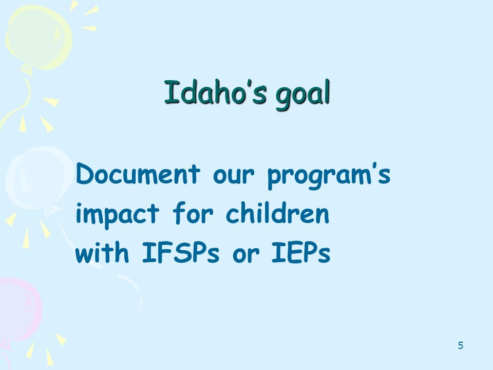 5 Idahos goal Document our programs impact for children with IFSPs or IEPs