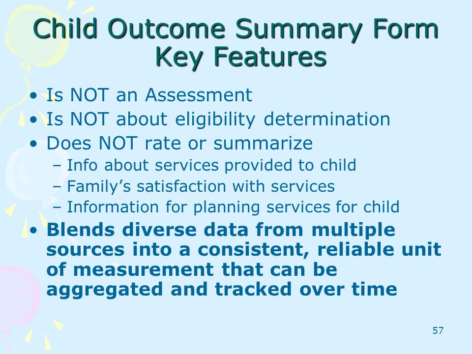 57 Child Outcome Summary Form Key Features Is NOT an Assessment Is NOT about eligibility determination Does NOT rate or summarize –Info about services