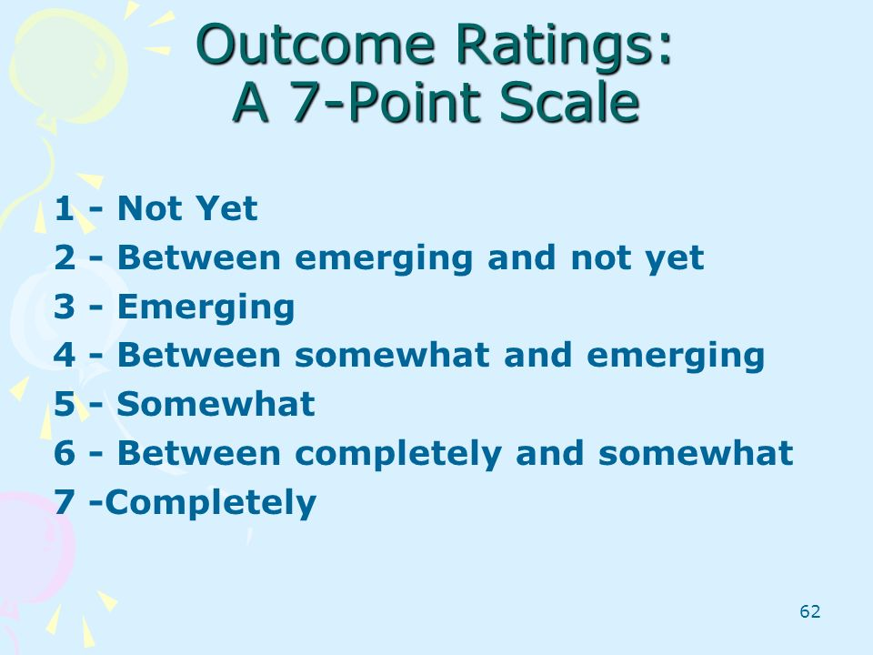 62 Outcome Ratings: A 7-Point Scale 1 - Not Yet 2 - Between emerging and not yet 3 - Emerging 4 - Between somewhat and emerging 5 - Somewhat 6 - Betwe