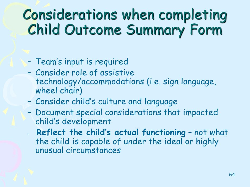 64 Considerations when completing Child Outcome Summary Form –Teams input is required –Consider role of assistive technology/accommodations (i.e. sign