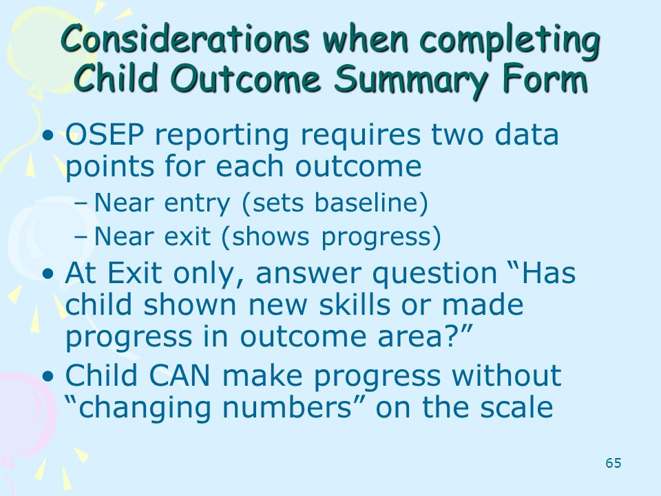 65 Considerations when completing Child Outcome Summary Form OSEP reporting requires two data points for each outcome –Near entry (sets baseline) –Nea