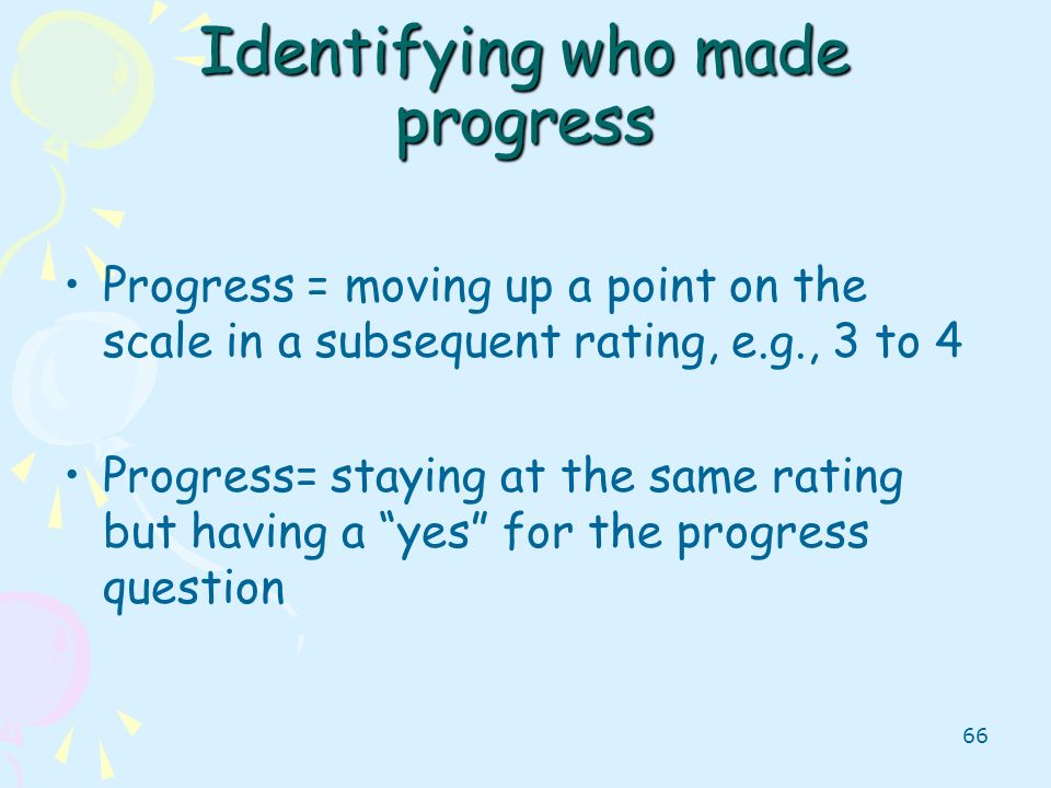 66 Identifying who made progress Progress = moving up a point on the scale in a subsequent rating, e.g., 3 to 4 Progress= staying at the same rating b