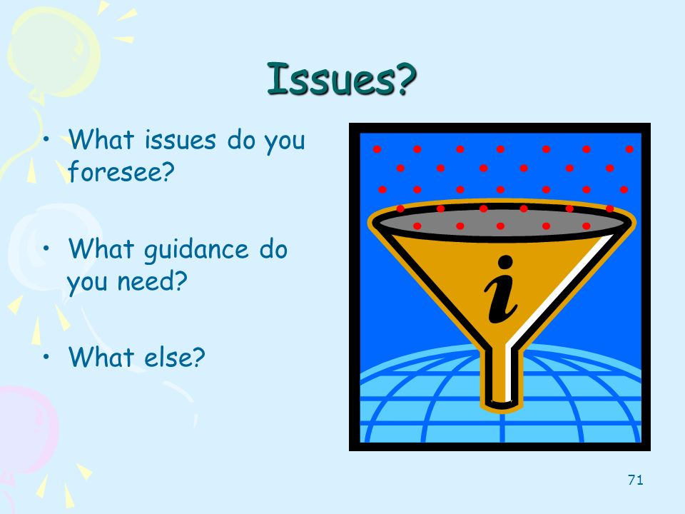 71 Issues? What issues do you foresee? What guidance do you need? What else?