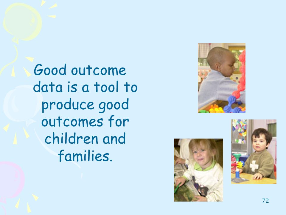 72 Good outcome data is a tool to produce good outcomes for children and families.